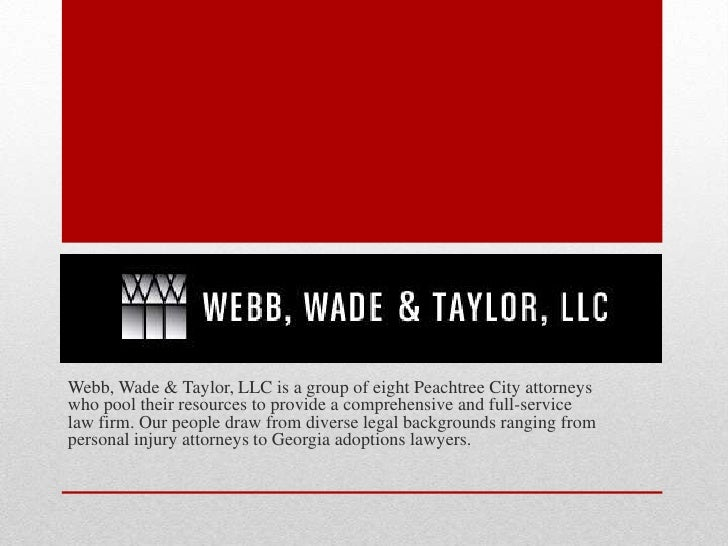 Webb, Wade & Taylor, LLC is a group of eight Peachtree City attorneyswho pool their resources to provide a comprehensive a...