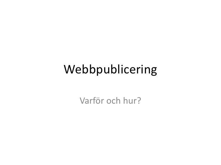 Webbpublicering<br />Varför och hur?<br />