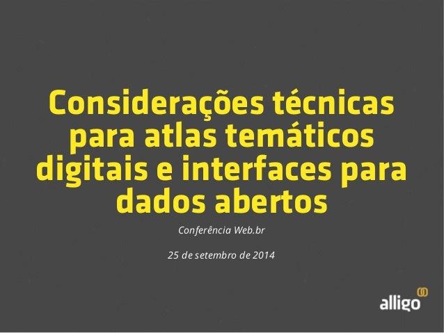 Considerações técnicas  para atlas temáticos  digitais e interfaces para  dados abertos  Conferência Web.br  25 de setembr...