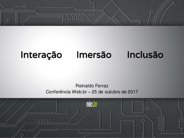 Interação Imersão Inclusão Reinaldo Ferraz Conferência Web.br – 25 de outubro de 2017