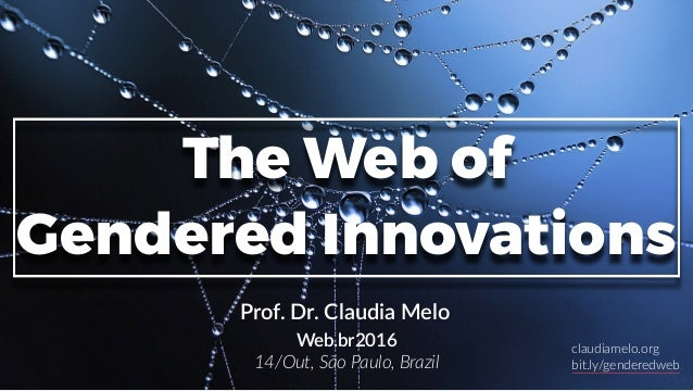 1 The Web of Gendered Innovations Prof. Dr. Claudia Melo Web.br2016 14/Out, São Paulo, Brazil claudiamelo.org bit.ly/gende...