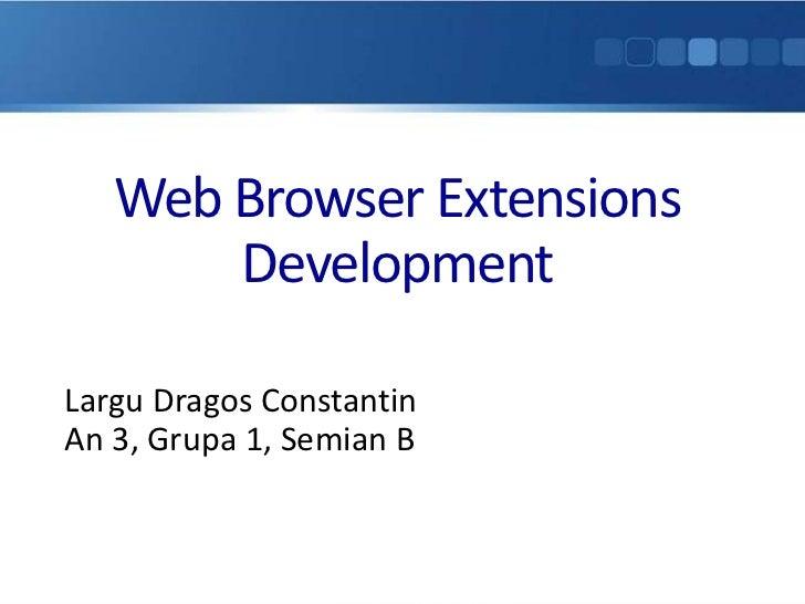 Web Browser Extensions       DevelopmentLargu Dragos ConstantinAn 3, Grupa 1, Semian B