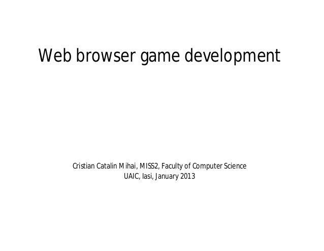 Web browser game development   Cristian Catalin Mihai, MISS2, Faculty of Computer Science                     UAIC, Iasi, ...