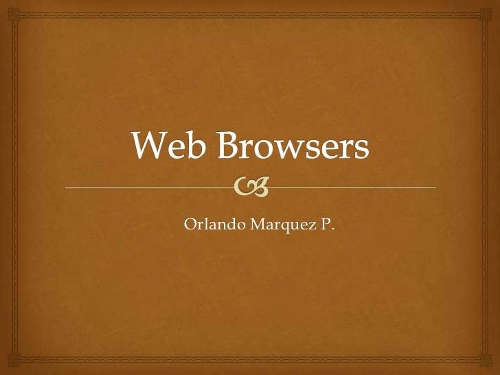 Web Browsers<br />Orlando Marquez P.<br />