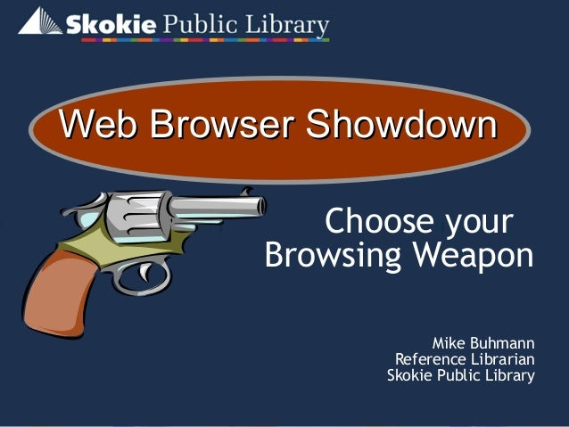 Web Browser ShowdownWeb Browser Showdown Choose your Browsing Weapon Mike Buhmann Reference Librarian Skokie Public Library