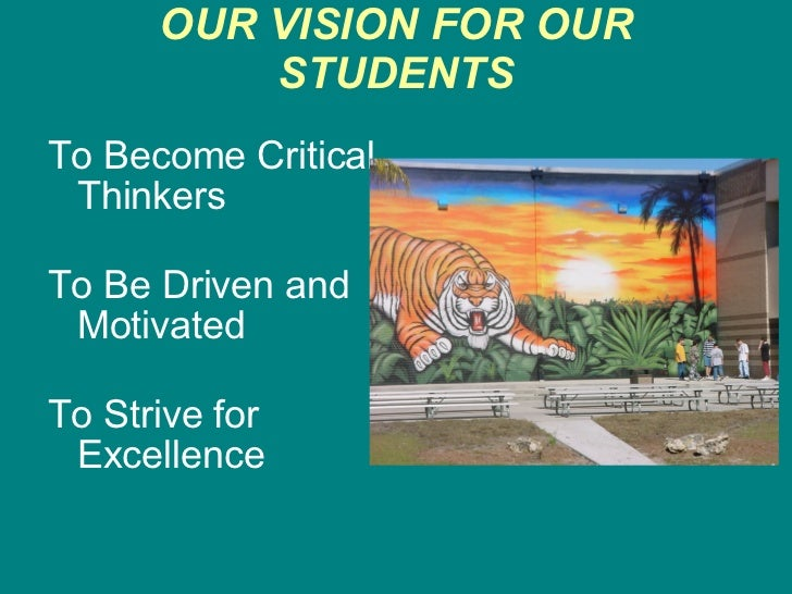 OUR VISION FOR OUR STUDENTS <ul><li>To Become Critical Thinkers </li></ul><ul><li>To Be Driven and Motivated </li></ul><ul...