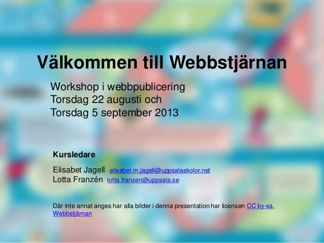 Välkommen till Webbstjärnan Kursledare Elisabet Jagell elisabet.m.jagell@uppsalaskolor.net Lotta Franzén lotta.franzen@upp...