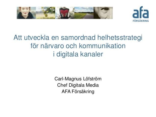 Att utveckla en samordnad helhetsstrategi för närvaro och kommunikation i digitala kanaler Carl-Magnus Löfström Chef Digit...