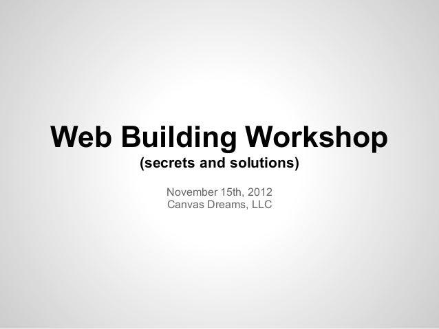Web Building Workshop     (secrets and solutions)        November 15th, 2012        Canvas Dreams, LLC