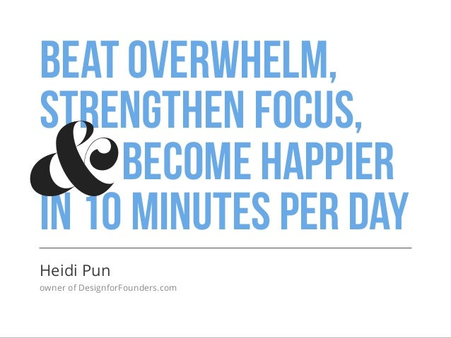 Beat overwhelm, strengthen focus, become happier in 10 minutes per day Heidi Pun owner of DesignforFounders.com &