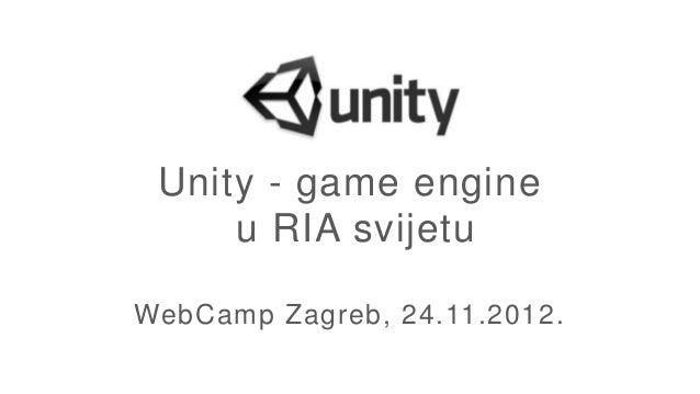 Unity - game engine     u RIA svijetuWebCamp Zagreb, 24.11.2012.