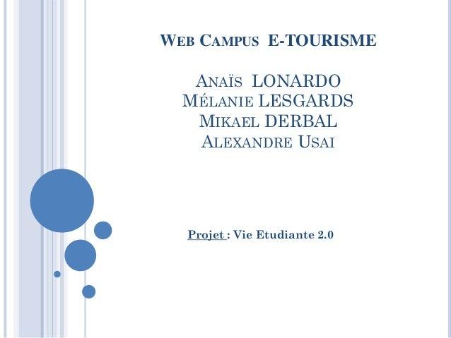 WEB CAMPUS E-TOURISME   ANAÏS LONARDO  MÉLANIE LESGARDS   MIKAEL DERBAL   ALEXANDRE USAI  Projet : Vie Etudiante 2.0