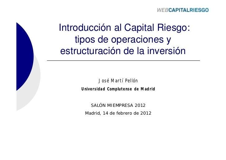 Introducción al Capital Riesgo:     tipos de operaciones y estructuración de la inversión            José Martí Pellón    ...