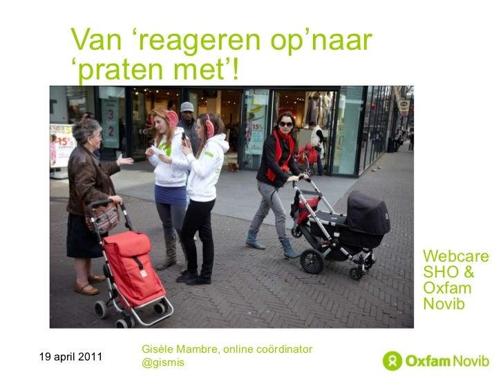 Van 'reageren op'naar 'praten met'! Webcare SHO &  Oxfam Novib Gisèle Mambre, online coördinator @gismis 19 april 2011
