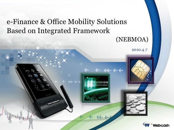 e-Finance & Office Mobility Solutions Based on Integrated Framework (NEBMOA) 2010.4.7