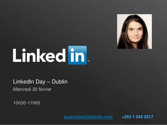 LinkedIn Day – DublinMercredi 20 février10h30-11h00                      bsanchez@linkedin.com   +353 1 242 3217