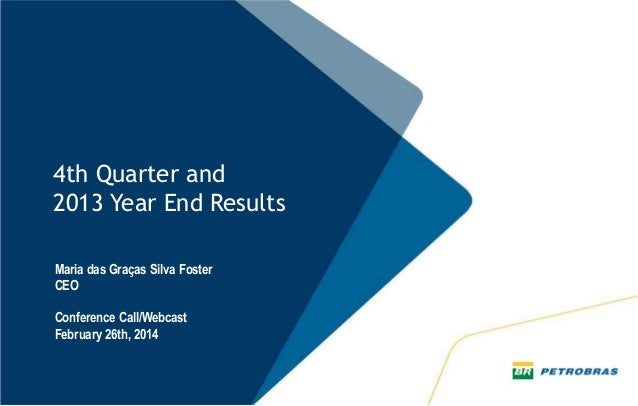 4th Quarter and 2013 Year End Results Maria das Graças Silva Foster CEO Conference Call/Webcast February 26th, 2014