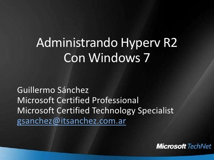 Administrando Hyperv R2Con Windows 7<br />Guillermo Sánchez<br />Microsoft Certified Professional<br />Microsoft Certified...