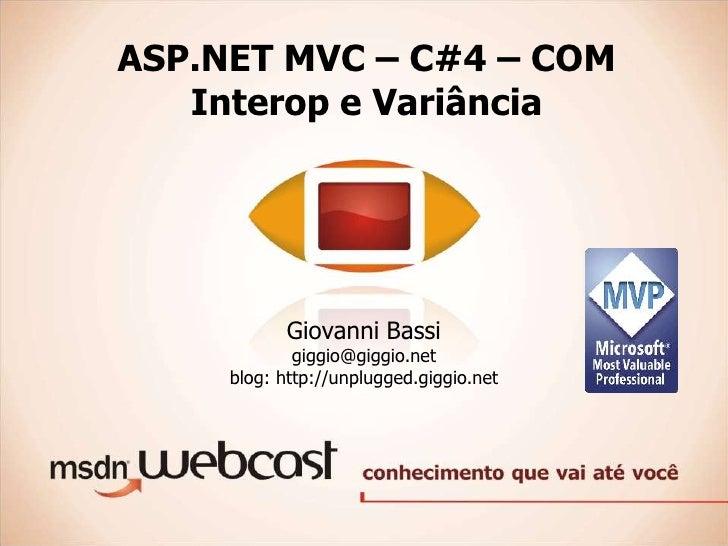 ASP.NET MVC – C#4 – COM Interop e Variância<br />Giovanni Bassi<br />giggio@giggio.net<br />blog: http://unplugged.giggio....