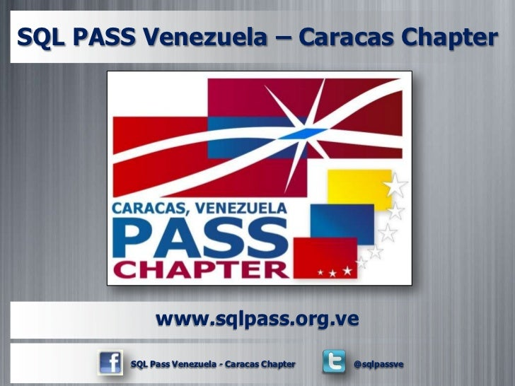 SQL PASS Venezuela – Caracas Chapter             www.sqlpass.org.ve        SQL Pass Venezuela - Caracas Chapter   @sqlpassve