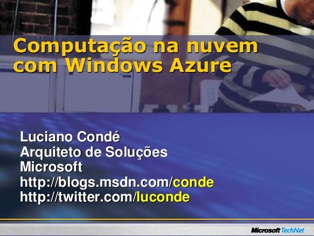 Luciano Condé Arquiteto de Soluções Microsoft http://blogs.msdn.com/conde http://twitter.com/luconde Computação na nuvem c...