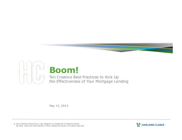 Boom! Ten Creative Best Practices to Kick Up the Effectiveness of Your Mortgage Lending May 15, 2014 © 2014 Harland Clarke...