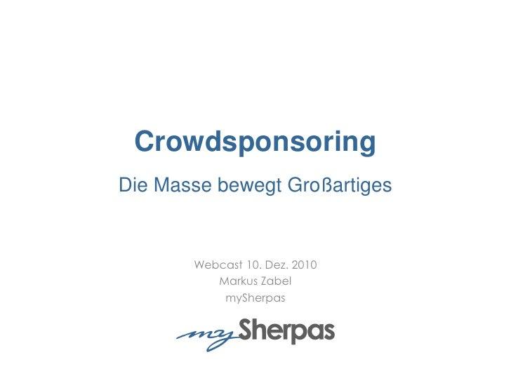 CrowdsponsoringDie Masse bewegt Großartiges<br />Webcast 10. Dez. 2010<br />Markus Zabel<br />mySherpas<br />
