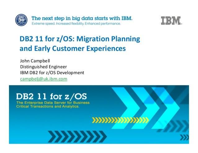 John Campbell Distinguished Engineer IBM DB2 for z/OS Development campbelj@uk.ibm.com DB2 11 for z/OS: Migration Planning ...