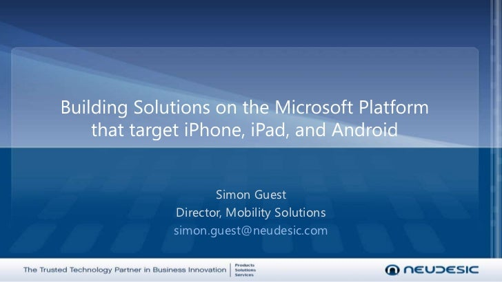 Building Solutions on the Microsoft Platformthat target iPhone, iPad, and Android<br />Simon Guest<br />Director, Mobility...