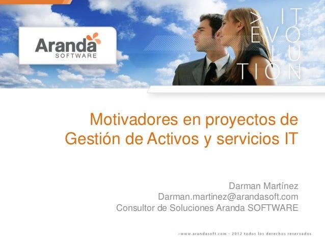 Motivadores en proyectos de Gestión de Activos y servicios IT Darman Martínez Darman.martinez@arandasoft.com Consultor de ...