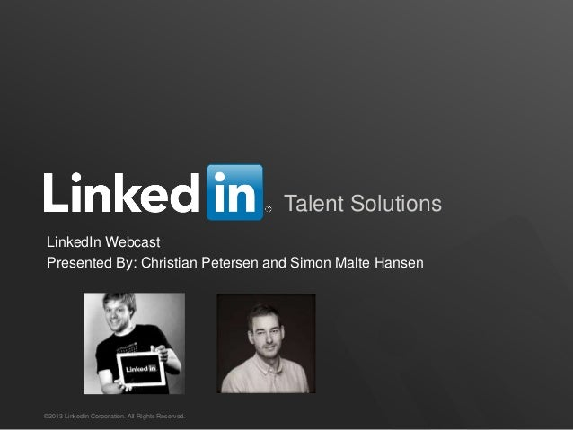 Talent Solutions ©2013 LinkedIn Corporation. All Rights Reserved. LinkedIn Webcast Presented By: Christian Petersen and Si...