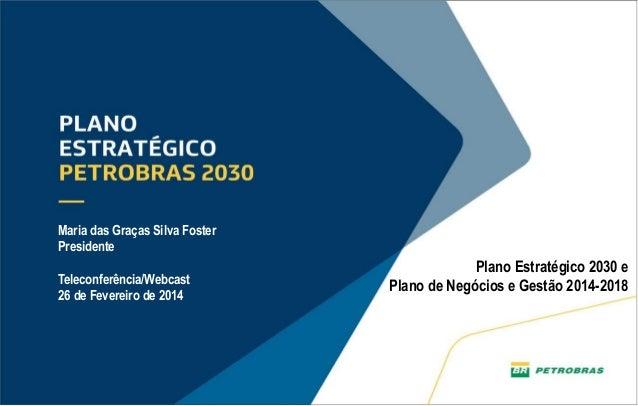 Maria das Graças Silva Foster Presidente Teleconferência/Webcast 26 de Fevereiro de 2014  Plano Estratégico 2030 e Plano d...