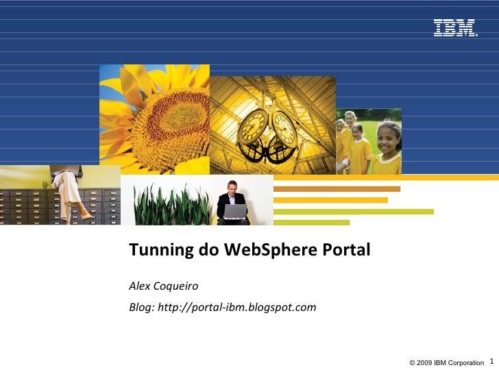 Tunning do WebSphere Portal Alex Coqueiro Blog: http://portal-ibm.blogspot.com