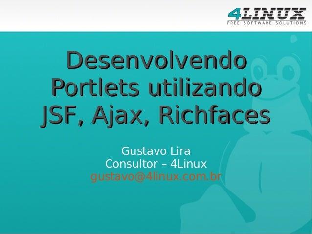 Desenvolvendo Portlets utilizando JSF, Ajax, Richfaces Gustavo Lira Consultor – 4Linux gustavo@4linux.com.br