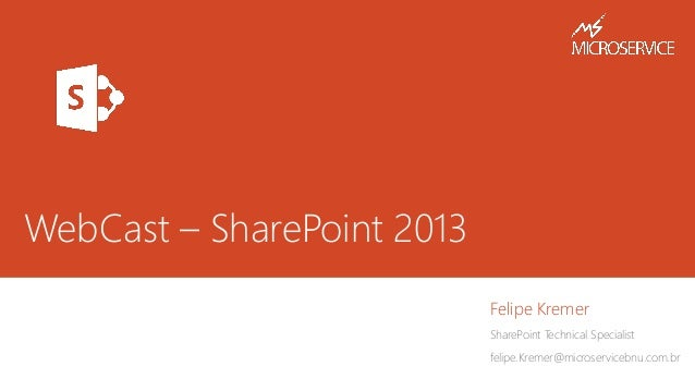 WebCast – SharePoint 2013 Felipe Kremer SharePoint Technical Specialist felipe.Kremer@microservicebnu.com.br