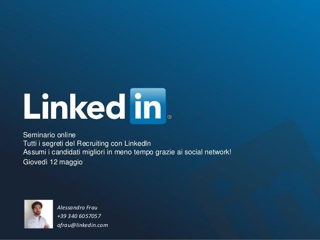 Alessandro Frau +39 340 6057057 afrau@linkedin.com Seminario online Tutti i segreti del Recruiting con LinkedIn Assumi i c...