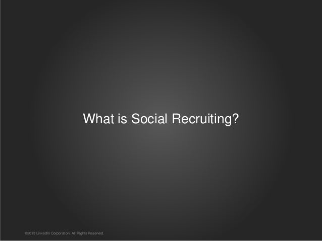 What is Social Recruiting? ©2013 LinkedIn Corporation. All Rights Reserved.