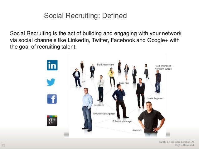 ©2013 LinkedIn Corporation. All Rights Reserved. Social Recruiting is the act of building and engaging with your network v...
