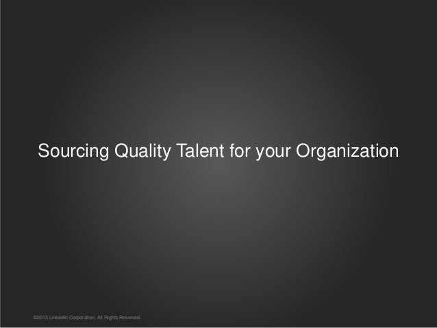 Sourcing Quality Talent for your Organization ©2013 LinkedIn Corporation. All Rights Reserved.