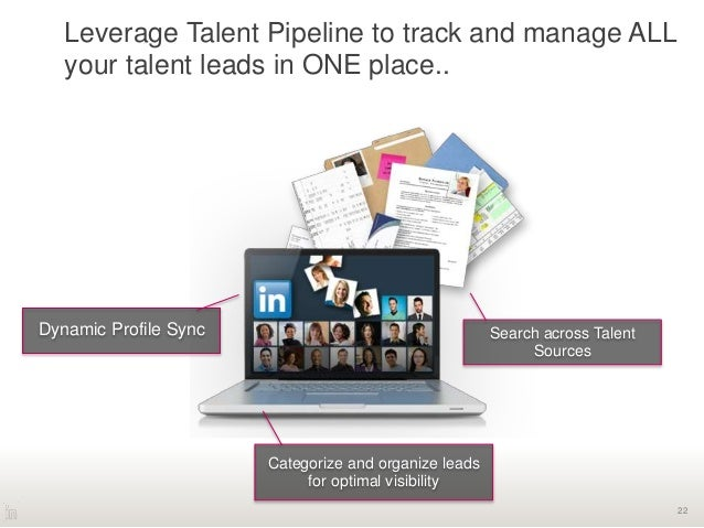 22 Leverage Talent Pipeline to track and manage ALL your talent leads in ONE place.. Dynamic Profile Sync Search across Ta...