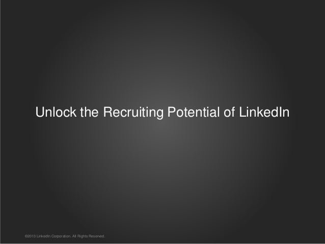 Unlock the Recruiting Potential of LinkedIn ©2013 LinkedIn Corporation. All Rights Reserved.