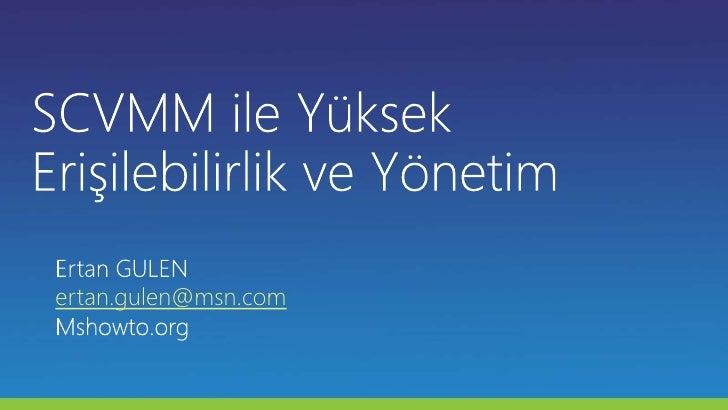 SCVMM ile Yüksek Erişilebilirlik ve Yönetim<br />Ertan GULEN<br />ertan.gulen@msn.com<br />Mshowto.org<br />