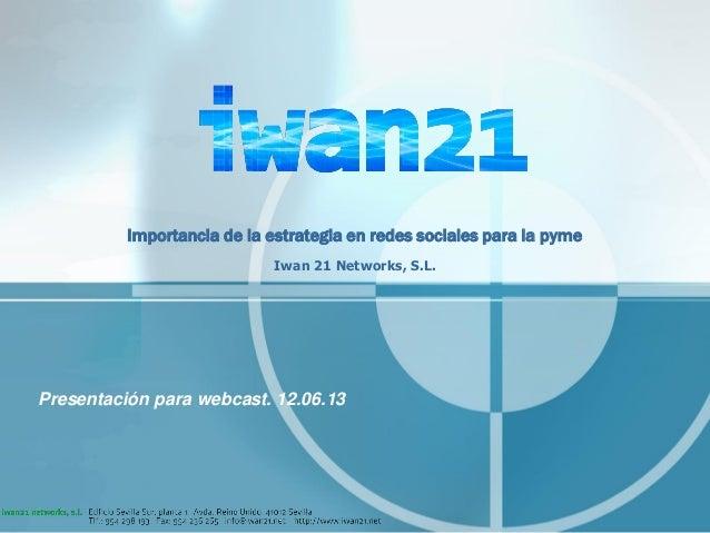 Importancia de la estrategia en redes sociales para la pymeIwan 21 Networks, S.L.Presentación para webcast. 12.06.13