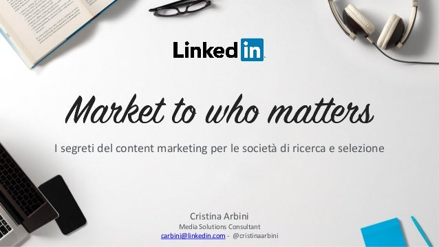 Cristina Arbini Media Solutions Consultant carbini@linkedin.com - @cristinaarbini I segreti del content marketing per le s...