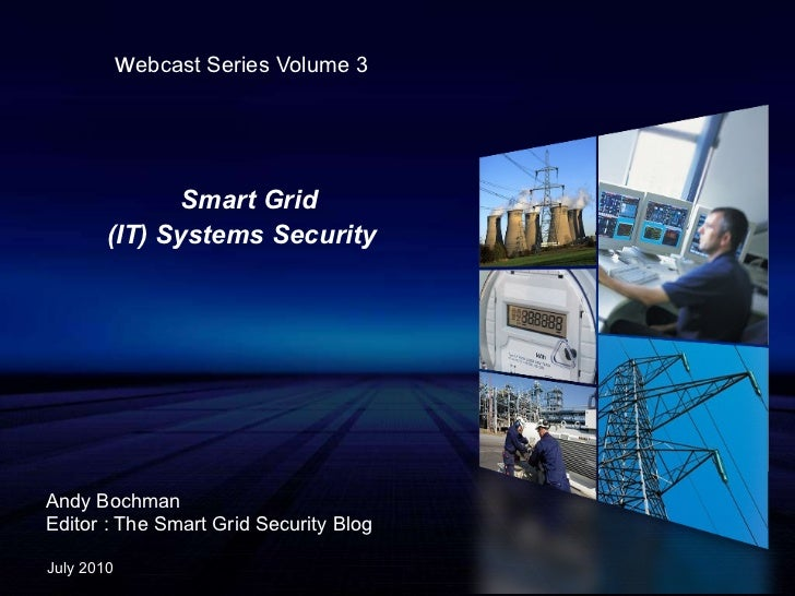 w ebcast Series Volume 3 Smart Grid  (IT) Systems Security Andy Bochman Editor : The Smart Grid Security Blog July 2010