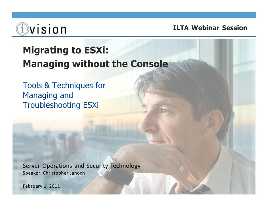 ILTA Webinar SessionMigrating to ESXi:Managing without the ConsoleTools & Techniques forManaging andTroubleshooting ESXiSe...