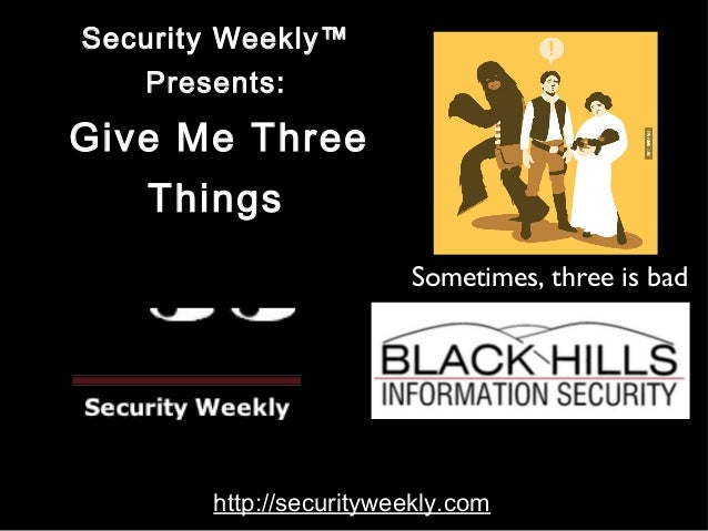 Security Weekly™  Presents:  Give Me Three  Things  Sometimes, three is bad  http://securityweekly.com