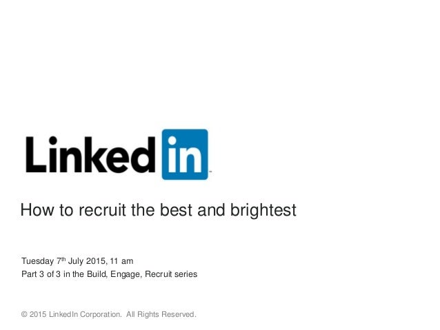 Tuesday 7th July 2015, 11 am Part 3 of 3 in the Build, Engage, Recruit series © 2015 LinkedIn Corporation. All Rights Rese...