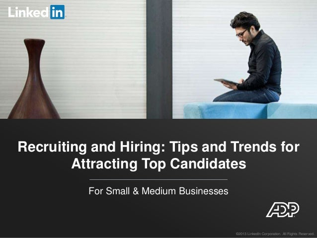 Recruiting and Hiring: Tips and Trends for Attracting Top Candidates For Small & Medium Businesses ©2013 LinkedIn Corporat...