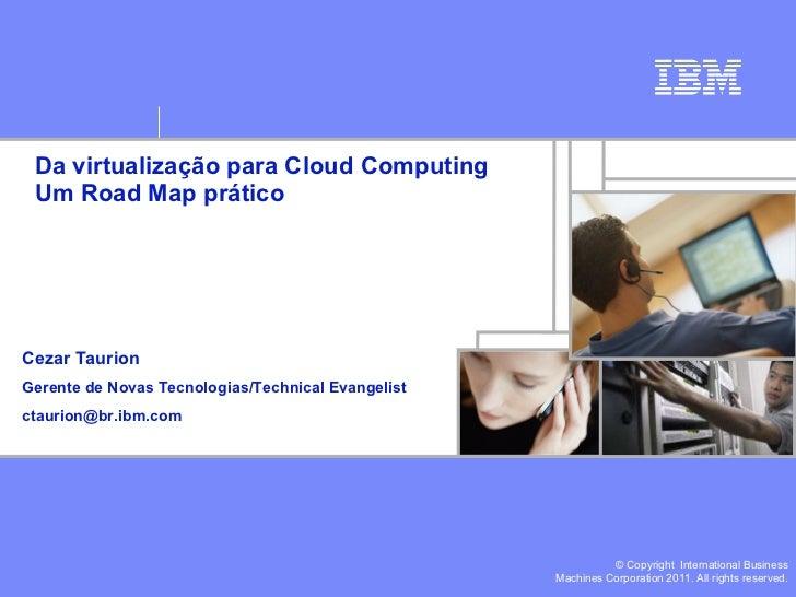 Da virtualização para Cloud Computing Um Road Map prático Cezar Taurion Gerente de Novas Tecnologias/Technical Evangelist ...